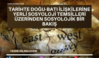 Tarihte Doğu-Batı İlişkilerine Yerli Sosyoloji Temsilleri Üzerinden Sosyolojik Bir Bakış