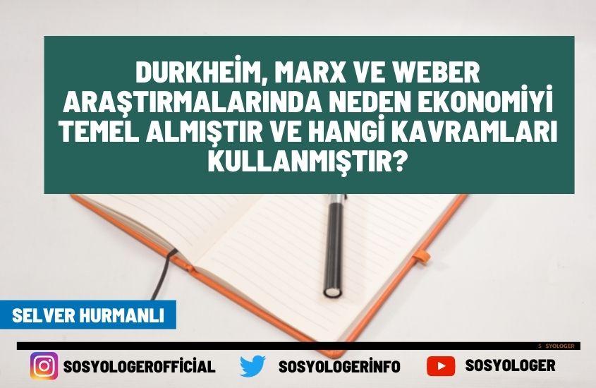 Durkheim Marx ve Weber Arastirmalarinda Neden Ekonomiyi Temel Almistir ve Hangi Kavramlari Kullanmistir
